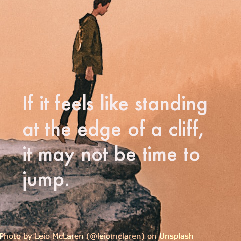If it feels like jumping off a cliff, it may not be time to jump